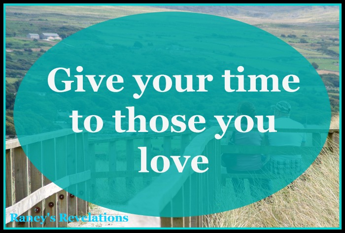 Give your time to those you love | www.raneysrevelations.com