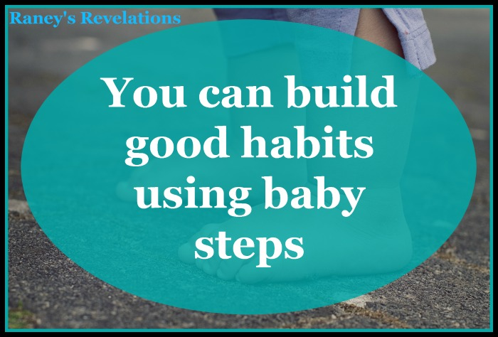 You can build good habits using baby steps | www.raneysrevelations.com