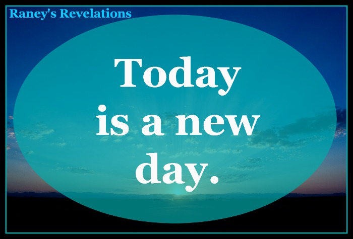 Today is a new day. | www.raneysrevelations.com