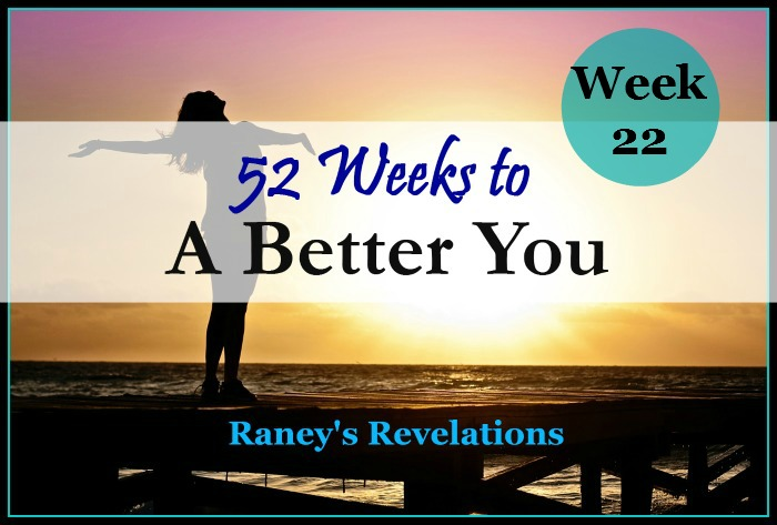 52 Weeks to a Better You - Week 22 | www.raneysrevelations.com