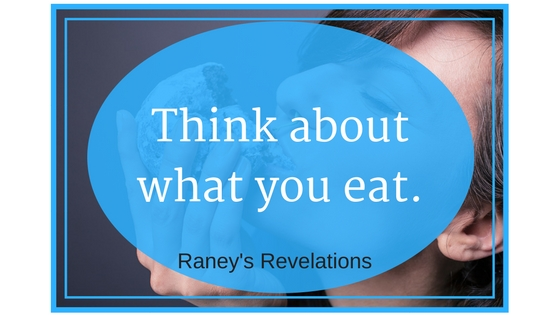 Think about what you eat. | www.raneysrevelations.com
